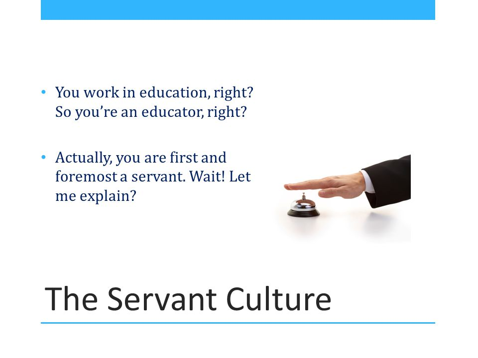 The Servant Culture You work in education, right? So you're an educator, right? Actually, you are first and foremost a servant. Wait! Let me explain?