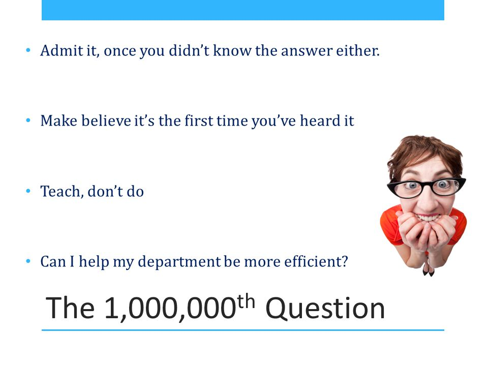 The 1,000,000 th Question Admit it, once you didn't know the answer either. Make believe it's the first time you've heard it Teach, don't do Can I hel