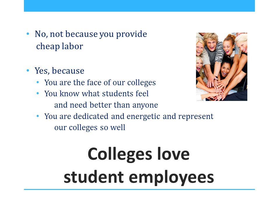 Colleges love student employees No, not because you provide cheap labor Yes, because You are the face of our colleges You know what students feel and