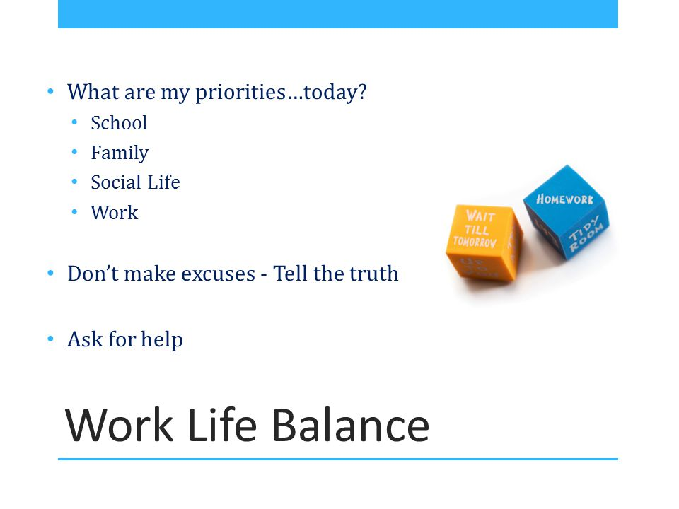 Work Life Balance What are my priorities…today? School Family Social Life Work Don't make excuses - Tell the truth Ask for help