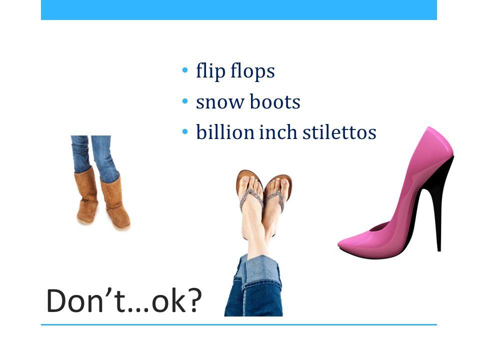 Don't…ok flip flops snow boots billion inch stilettos