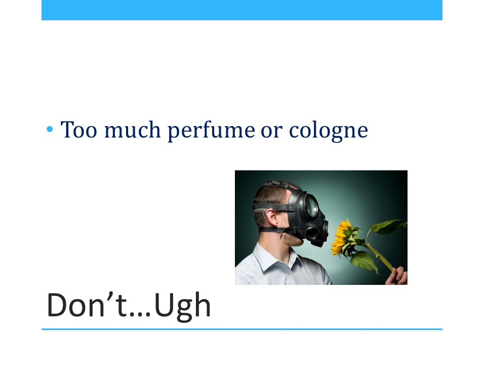 Don't…Ugh Too much perfume or cologne