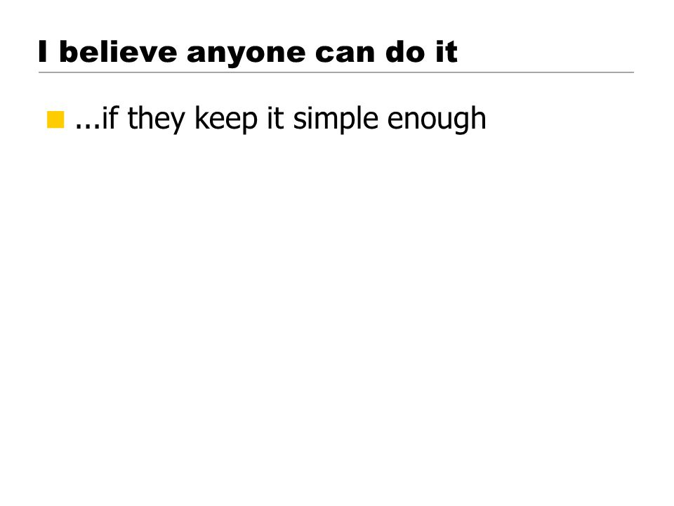 I believe anyone can do it ...if they keep it simple enough © 2001 Steve Krug