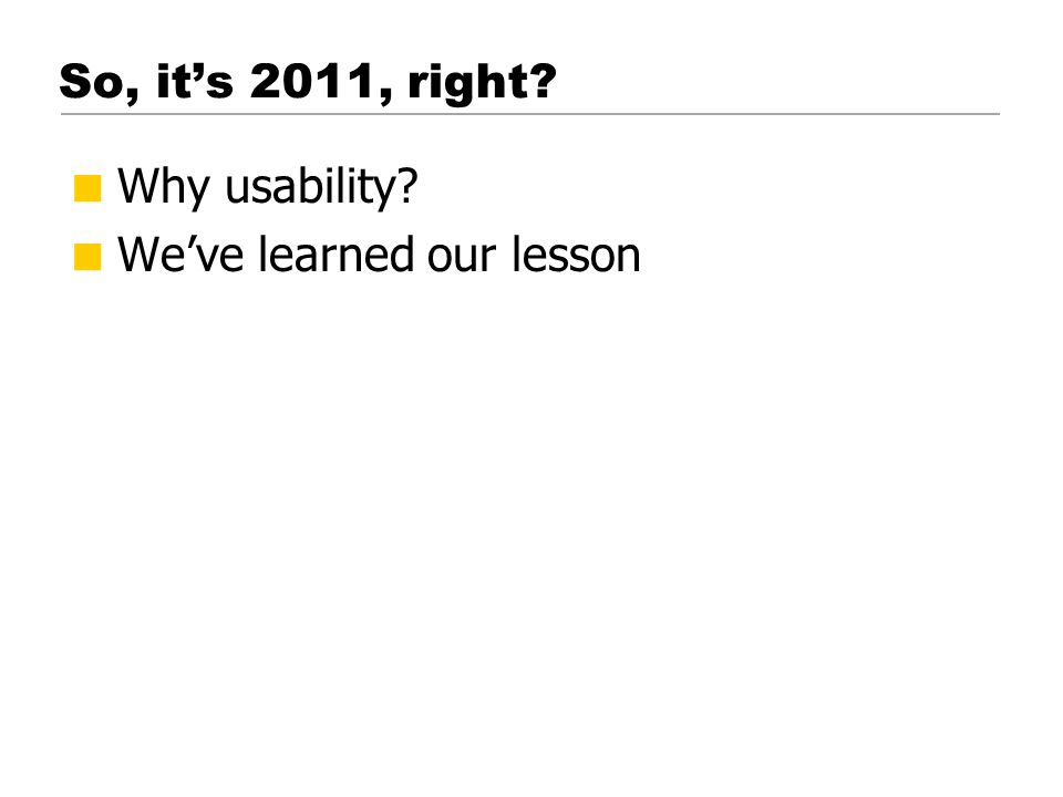 So, it's 2011, right  Why usability  We've learned our lesson © 2001 Steve Krug