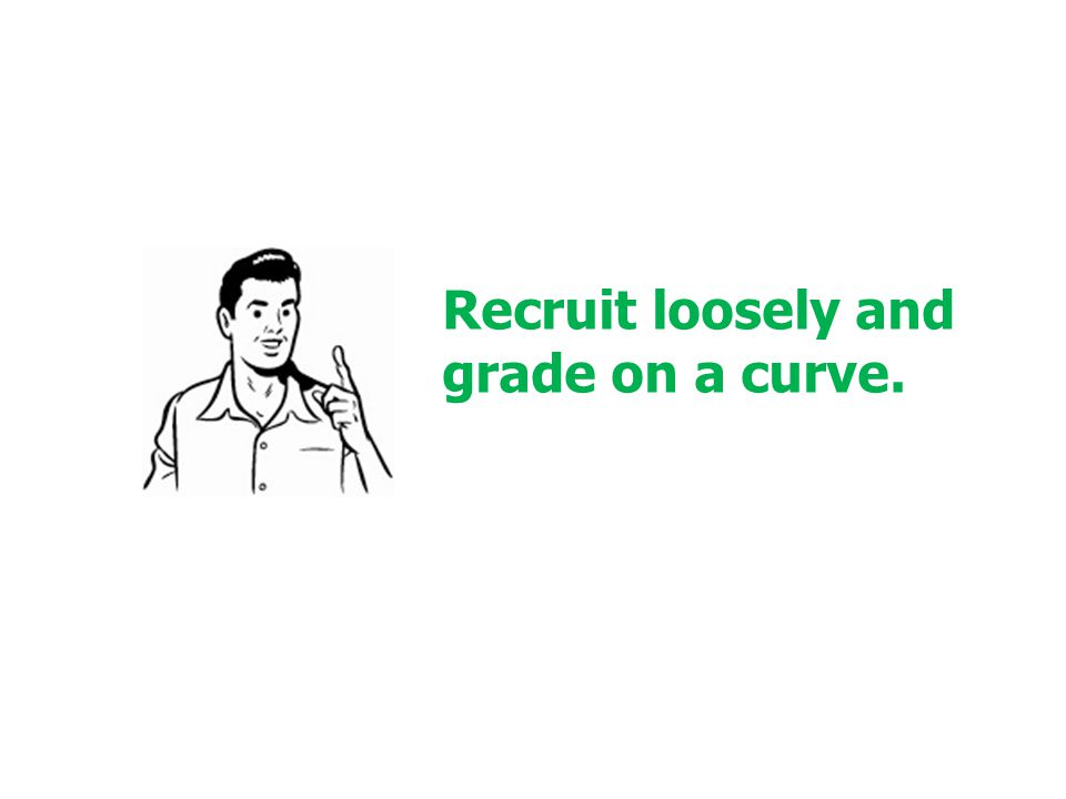 Recruit loosely and grade on a curve.
