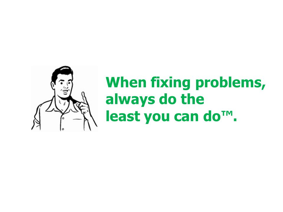 When fixing problems, always do the least you can do™.