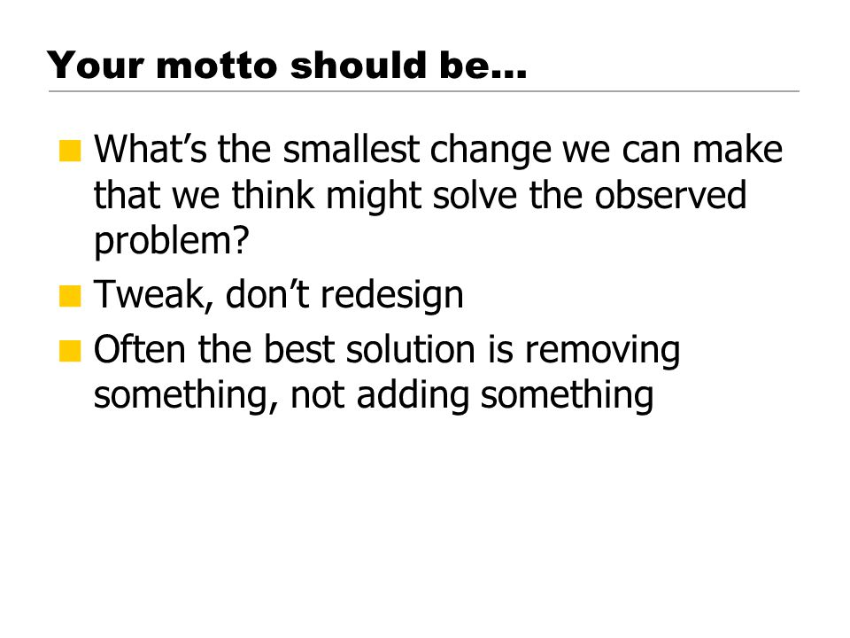 © 2001 Steve Krug Your motto should be…  What's the smallest change we can make that we think might solve the observed problem.