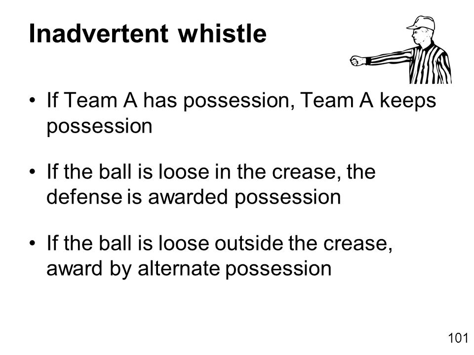101 Inadvertent whistle If Team A has possession, Team A keeps possession If the ball is loose in the crease, the defense is awarded possession If the