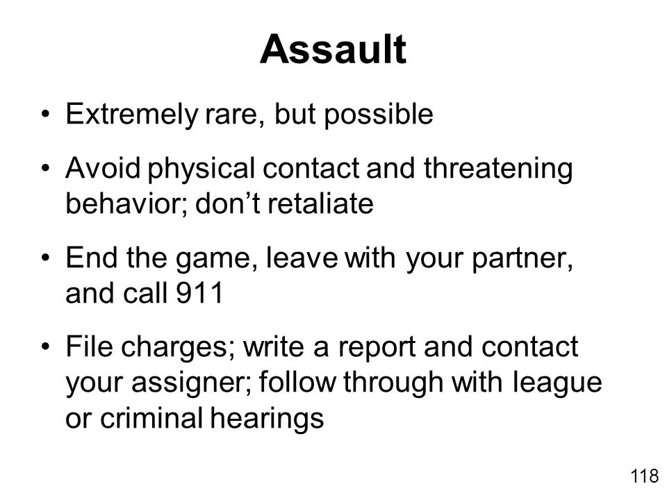 118 Assault Extremely rare, but possible Avoid physical contact and threatening behavior; don't retaliate End the game, leave with your partner, and c