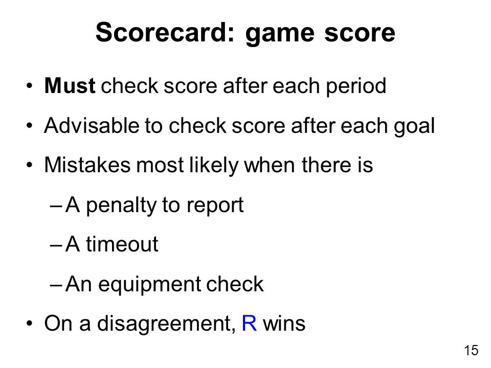 15 Scorecard: game score Must check score after each period Advisable to check score after each goal Mistakes most likely when there is –A penalty to