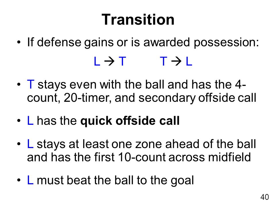 40 If defense gains or is awarded possession: L  T T  L T stays even with the ball and has the 4- count, 20-timer, and secondary offside call L has