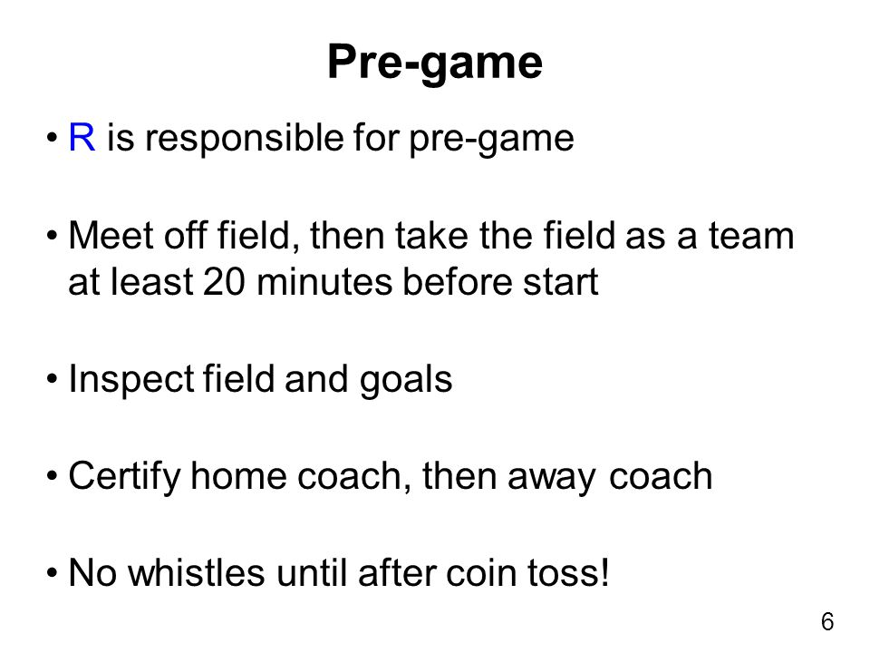 6 R is responsible for pre-game Meet off field, then take the field as a team at least 20 minutes before start Inspect field and goals Certify home co
