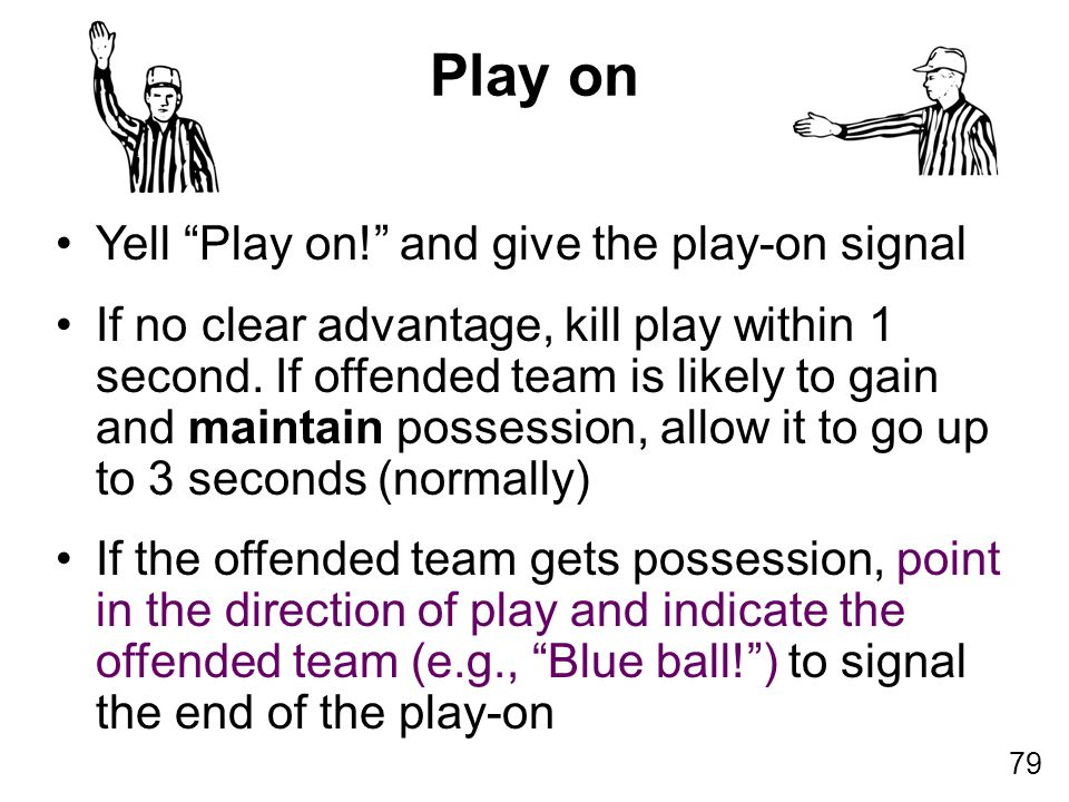 "79 Yell ""Play on!"" and give the play-on signal If no clear advantage, kill play within 1 second. If offended team is likely to gain and maintain posse"