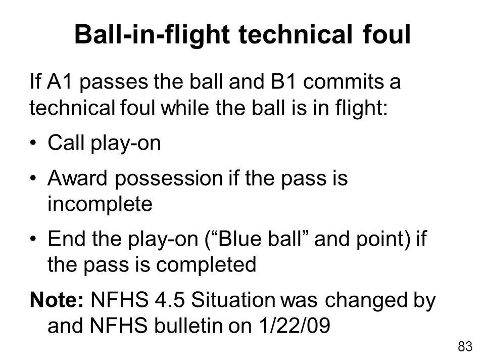 83 Ball-in-flight technical foul If A1 passes the ball and B1 commits a technical foul while the ball is in flight: Call play-on Award possession if t