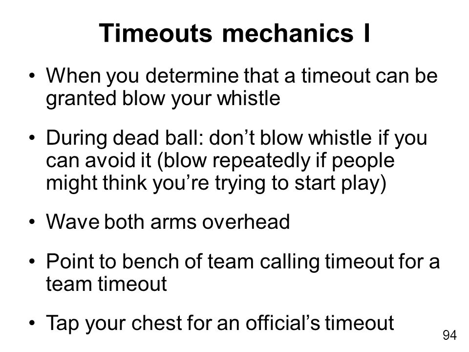 94 When you determine that a timeout can be granted blow your whistle During dead ball: don't blow whistle if you can avoid it (blow repeatedly if peo