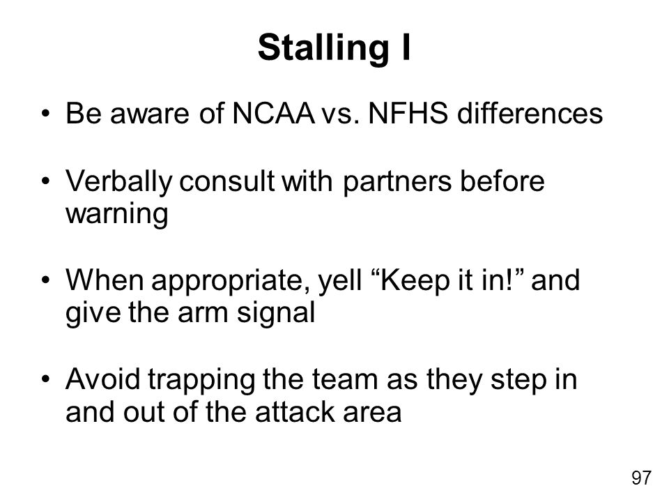 "97 Be aware of NCAA vs. NFHS differences Verbally consult with partners before warning When appropriate, yell ""Keep it in!"" and give the arm signal Av"