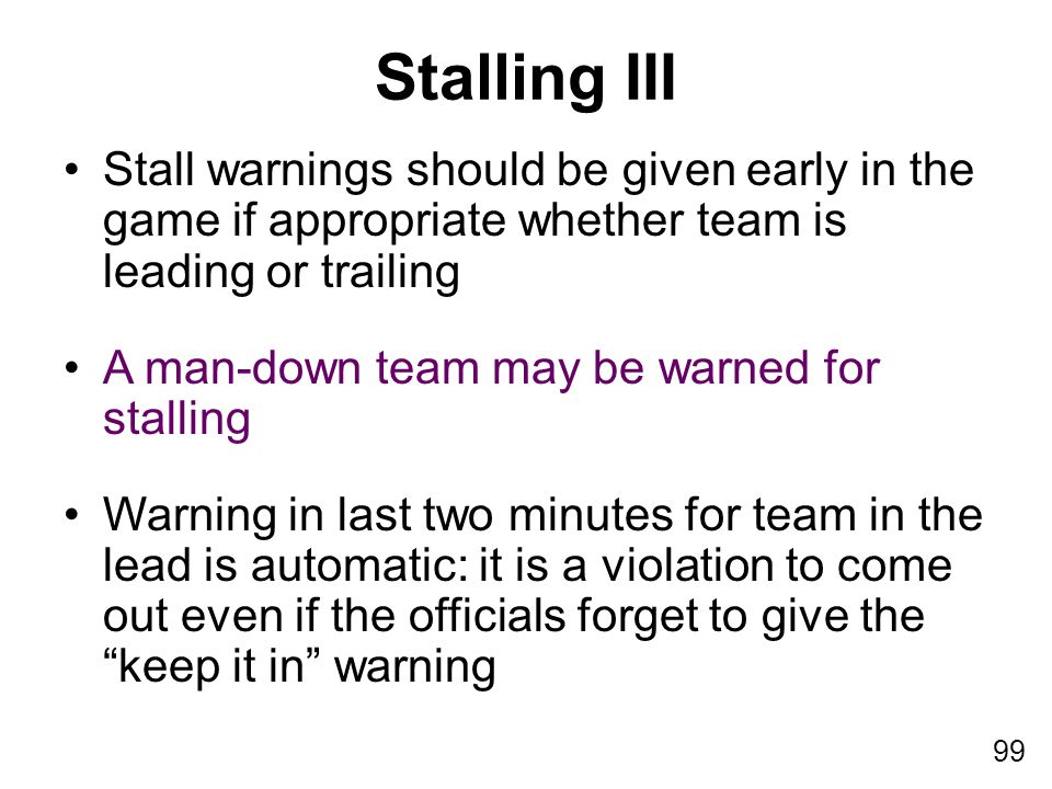 99 Stall warnings should be given early in the game if appropriate whether team is leading or trailing A man-down team may be warned for stalling Warn
