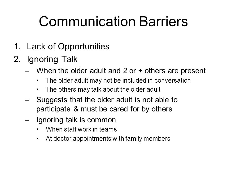Communication Barriers in Health Care Settings 1.Lack of Opportunities –Loss of family and friends to talk to –Rely on nursing staff for communication In nursing homes, nursing staff provide 90% of older adults' opportunities for communication Nursing staff are busy caring for many patients Staff are not well trained in communication with older adults or with persons with dementia