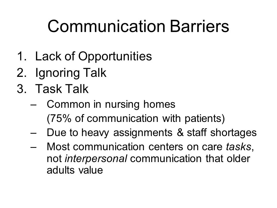 Communication Barriers 1.Lack of Opportunities 2.Ignoring Talk –When the older adult and 2 or + others are present The older adult may not be included in conversation The others may talk about the older adult –Suggests that the older adult is not able to participate & must be cared for by others –Ignoring talk is common When staff work in teams At doctor appointments with family members