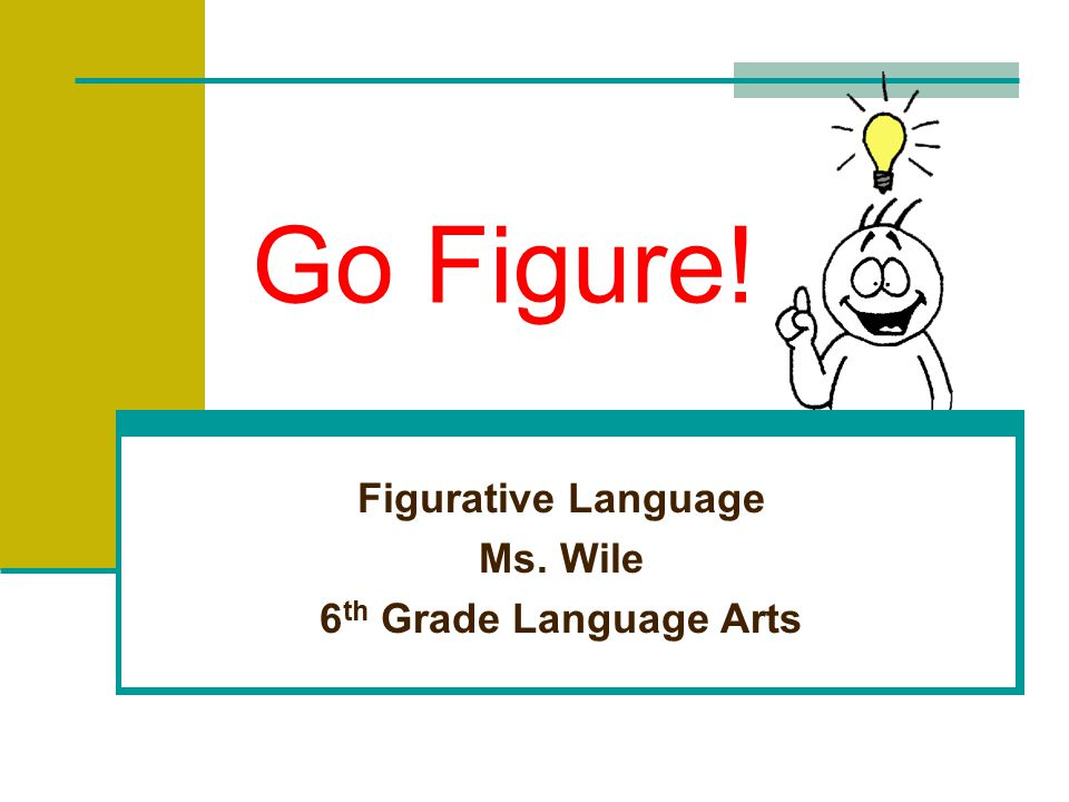Go Figure! Figurative Language Ms. Wile 6 th Grade Language Arts