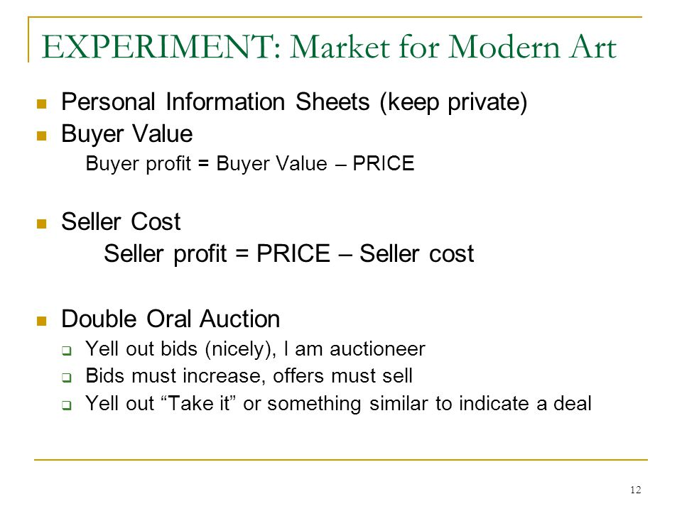12 EXPERIMENT: Market for Modern Art Personal Information Sheets (keep private) Buyer Value Buyer profit = Buyer Value – PRICE Seller Cost Seller profit = PRICE – Seller cost Double Oral Auction  Yell out bids (nicely), I am auctioneer  Bids must increase, offers must sell  Yell out Take it or something similar to indicate a deal