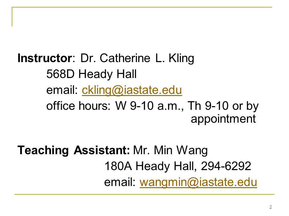 2 Instructor: Dr. Catherine L. Kling 568D Heady Hall email: ckling@iastate.educkling@iastate.edu office hours: W 9-10 a.m., Th 9-10 or by appointment
