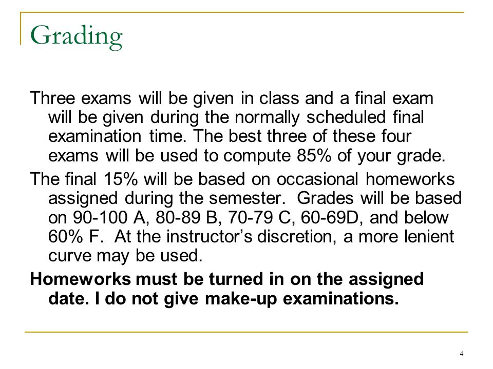 4 Grading Three exams will be given in class and a final exam will be given during the normally scheduled final examination time.