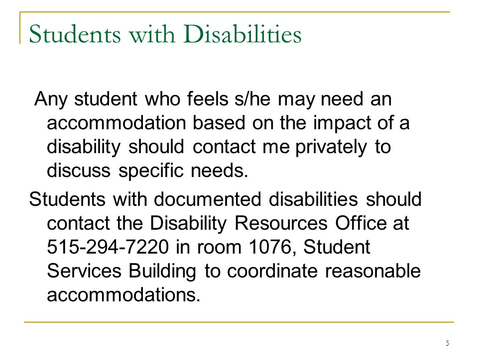 5 Students with Disabilities Any student who feels s/he may need an accommodation based on the impact of a disability should contact me privately to discuss specific needs.