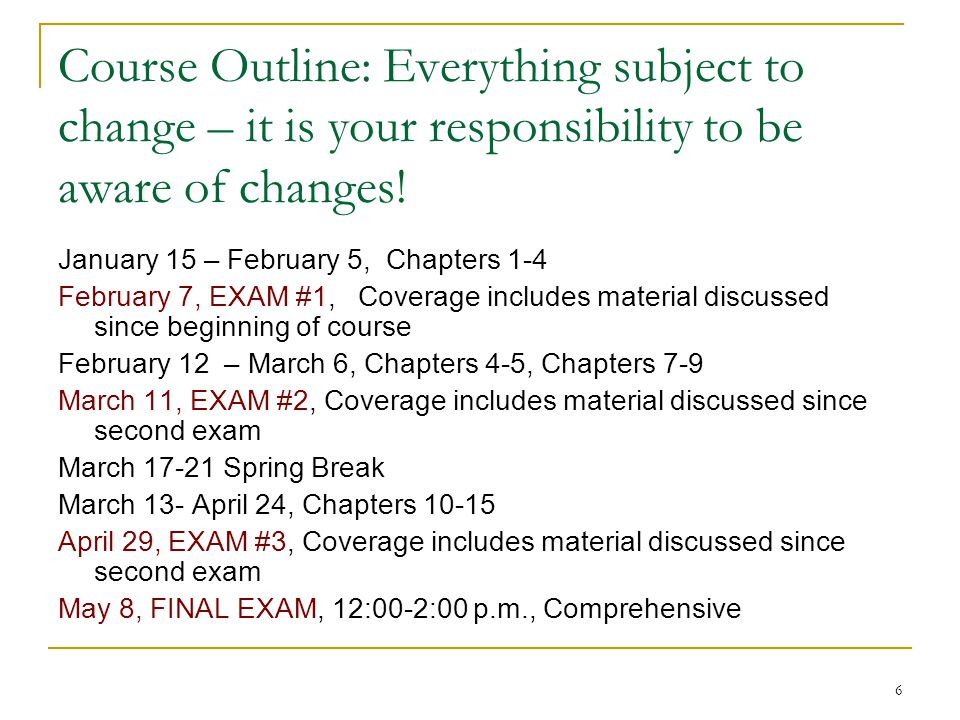 6 Course Outline: Everything subject to change – it is your responsibility to be aware of changes! January 15 – February 5, Chapters 1-4 February 7, E