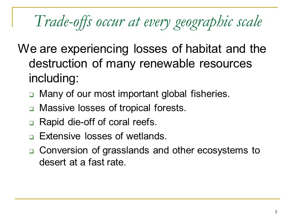 8 Trade-offs occur at every geographic scale We are experiencing losses of habitat and the destruction of many renewable resources including:  Many of our most important global fisheries.