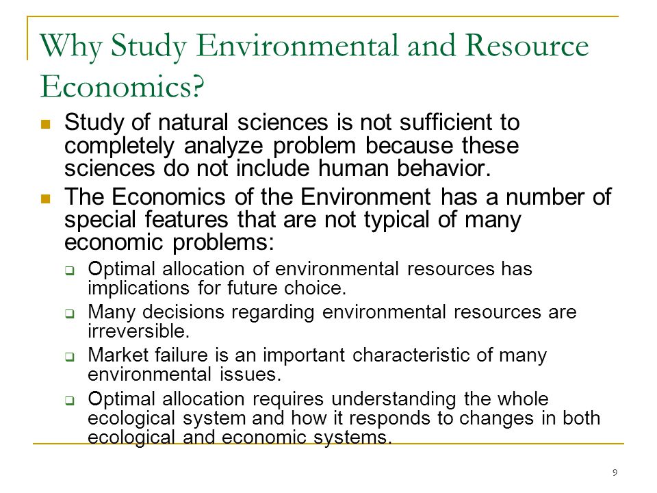 9 Why Study Environmental and Resource Economics? Study of natural sciences is not sufficient to completely analyze problem because these sciences do