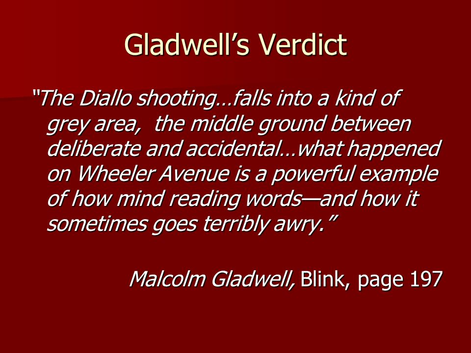 Gladwell's Verdict The Diallo shooting…falls into a kind of grey area, the middle ground between deliberate and accidental…what happened on Wheeler Avenue is a powerful example of how mind reading words—and how it sometimes goes terribly awry. Malcolm Gladwell, Blink, page 197