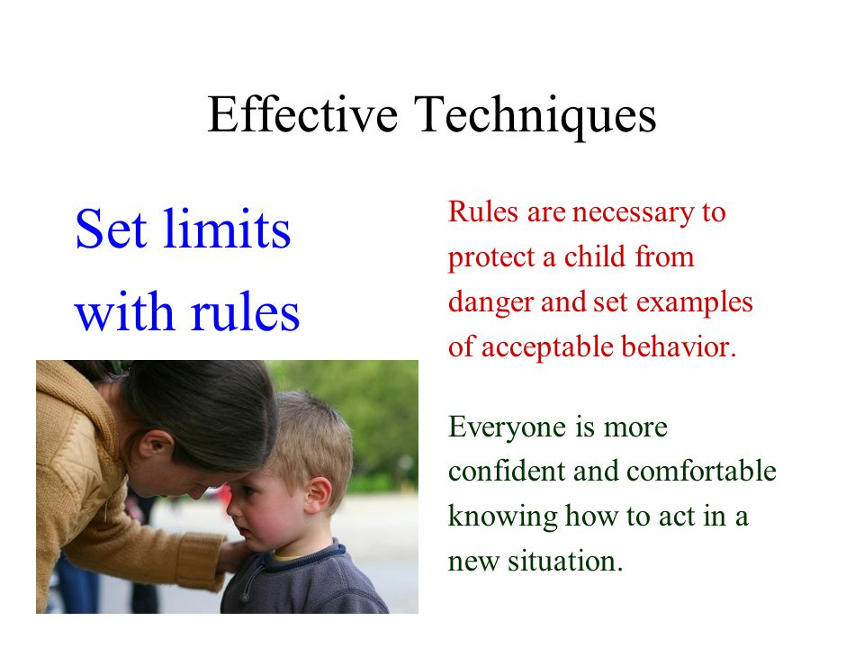 Effective Techniques Set limits with rules Rules are necessary to protect a child from danger and set examples of acceptable behavior.