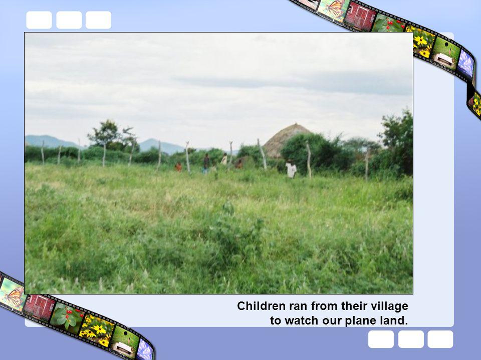 Children ran from their village to watch our plane land.
