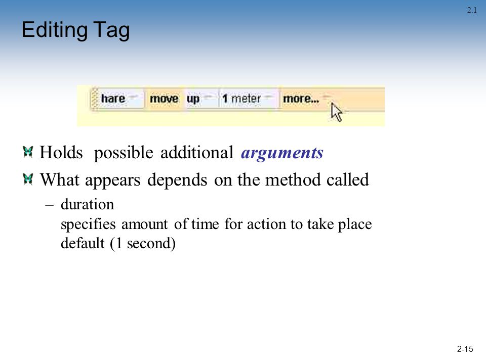 2-15 Editing Tag Holds possible additional arguments What appears depends on the method called –duration specifies amount of time for action to take place default (1 second) 2.1