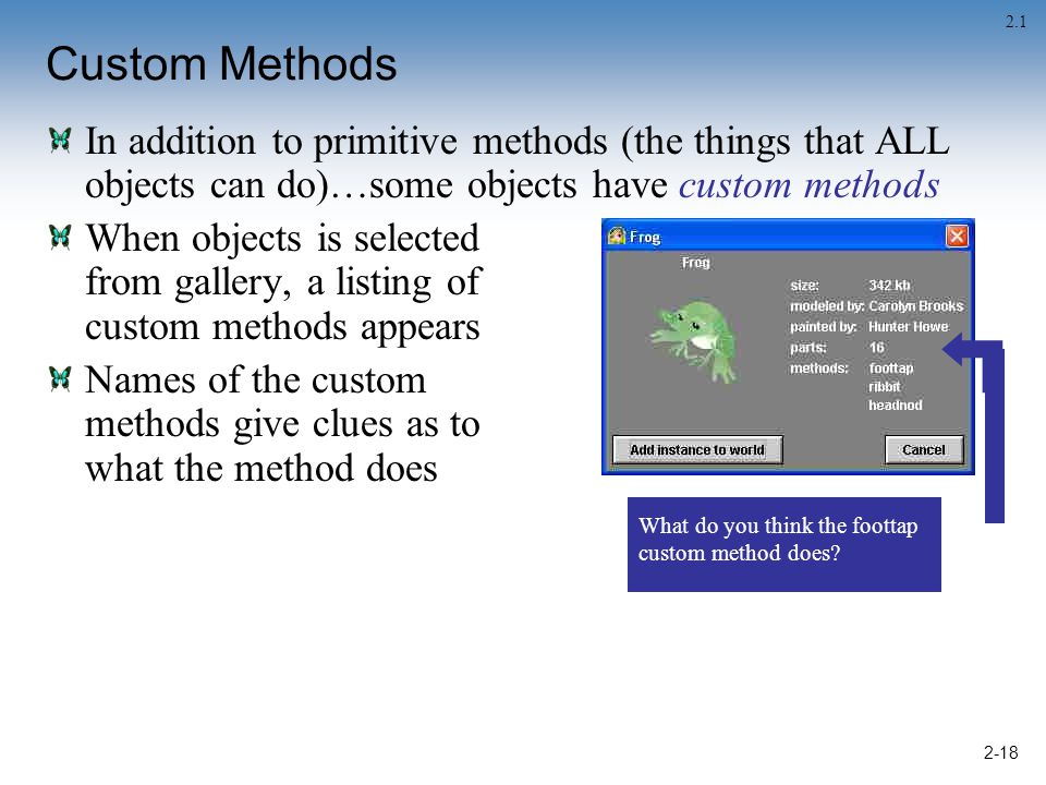 2-18 Custom Methods In addition to primitive methods (the things that ALL objects can do)…some objects have custom methods When objects is selected from gallery, a listing of custom methods appears Names of the custom methods give clues as to what the method does What do you think the foottap custom method does.