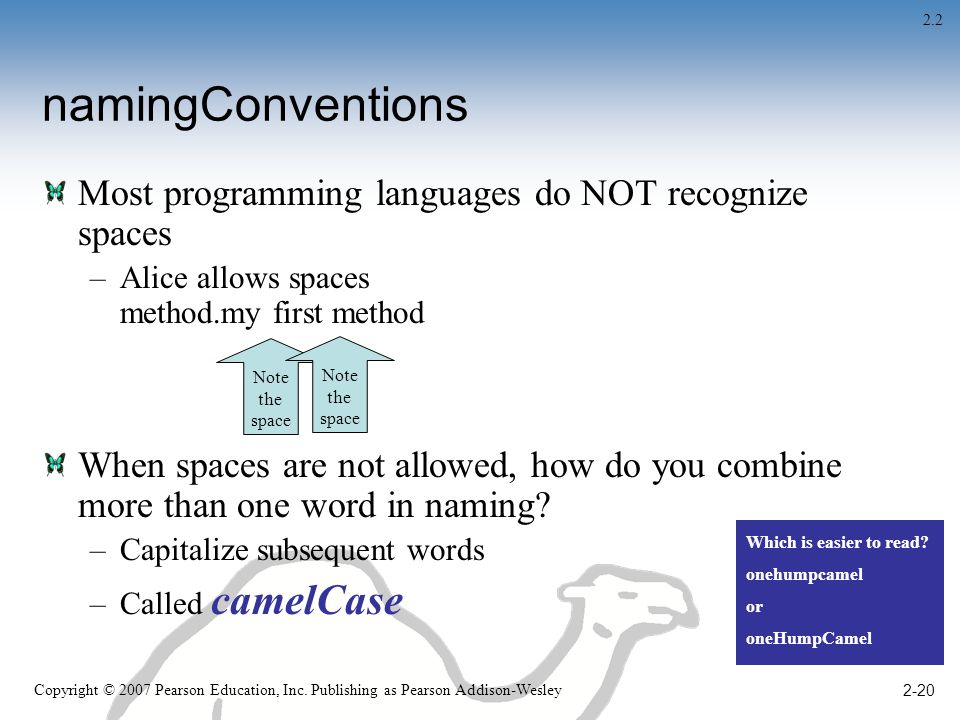 2-20 namingConventions Most programming languages do NOT recognize spaces –Alice allows spaces method.my first method When spaces are not allowed, how do you combine more than one word in naming.