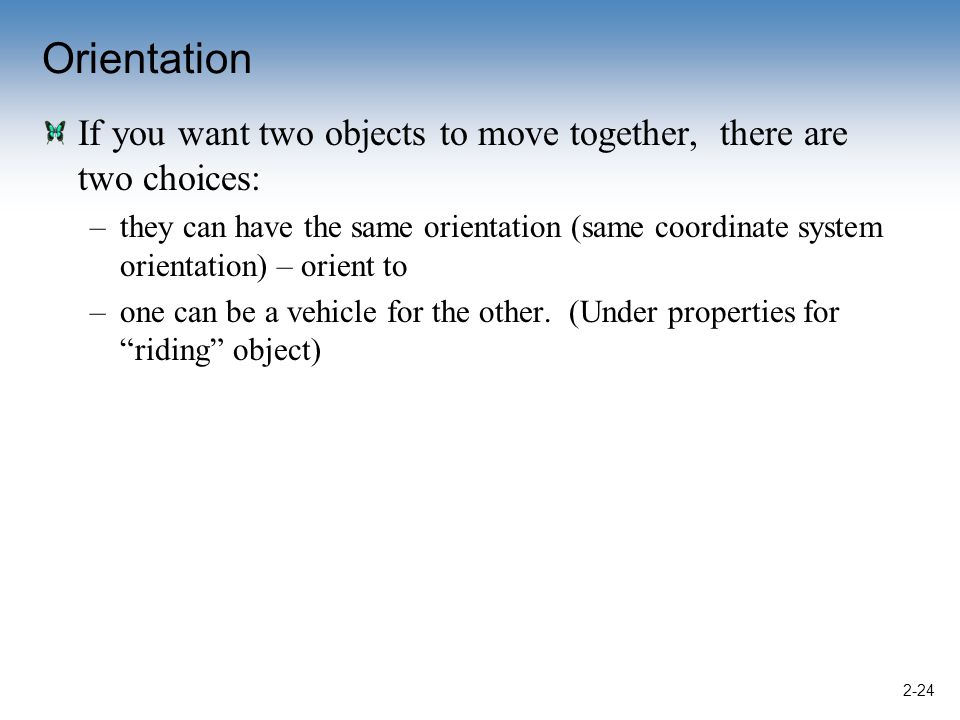 Orientation If you want two objects to move together, there are two choices: –they can have the same orientation (same coordinate system orientation) – orient to –one can be a vehicle for the other.