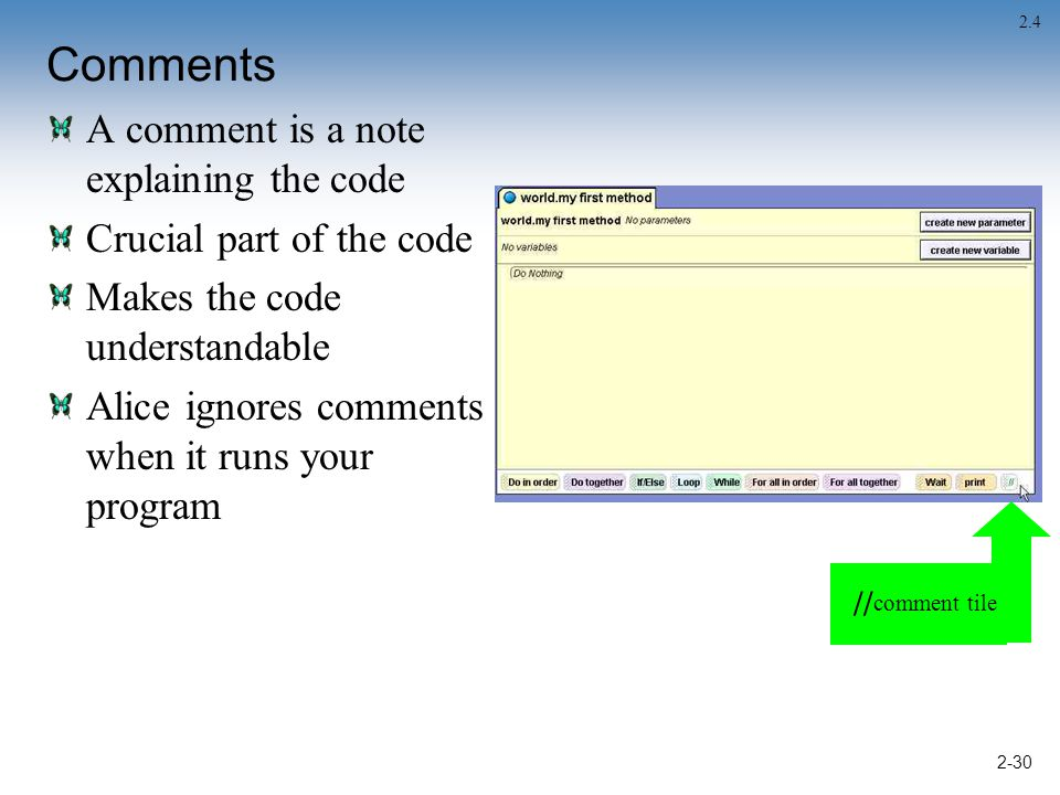 2-30 Comments A comment is a note explaining the code Crucial part of the code Makes the code understandable Alice ignores comments when it runs your program 2.4 // comment tile
