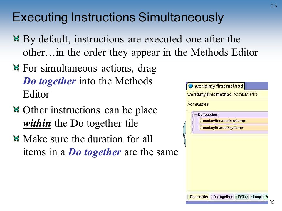 2-35 Executing Instructions Simultaneously By default, instructions are executed one after the other…in the order they appear in the Methods Editor For simultaneous actions, drag Do together into the Methods Editor Other instructions can be place within the Do together tile Make sure the duration for all items in a Do together are the same 2.6