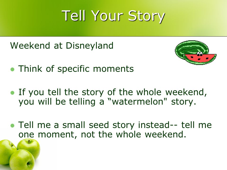Tell Your Story Weekend at Disneyland Think of specific moments If you tell the story of the whole weekend, you will be telling a watermelon story.