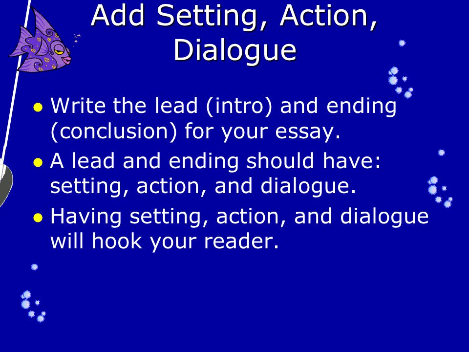 Add Setting, Action, Dialogue Write the lead (intro) and ending (conclusion) for your essay.