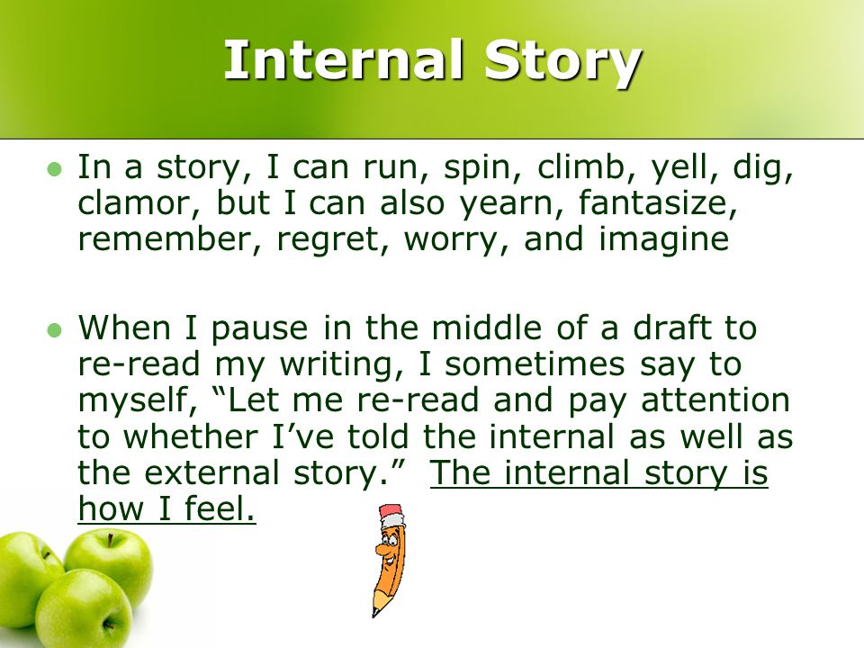 Internal Story In a story, I can run, spin, climb, yell, dig, clamor, but I can also yearn, fantasize, remember, regret, worry, and imagine When I pause in the middle of a draft to re-read my writing, I sometimes say to myself, Let me re-read and pay attention to whether I've told the internal as well as the external story. The internal story is how I feel.