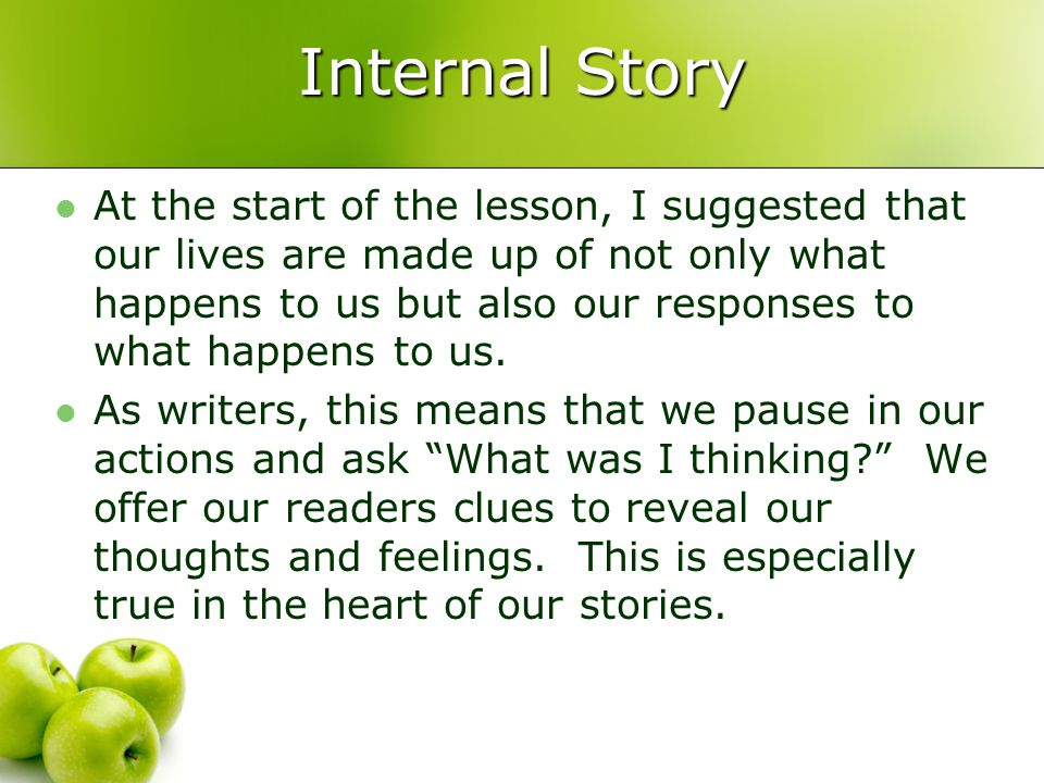 Internal Story At the start of the lesson, I suggested that our lives are made up of not only what happens to us but also our responses to what happens to us.