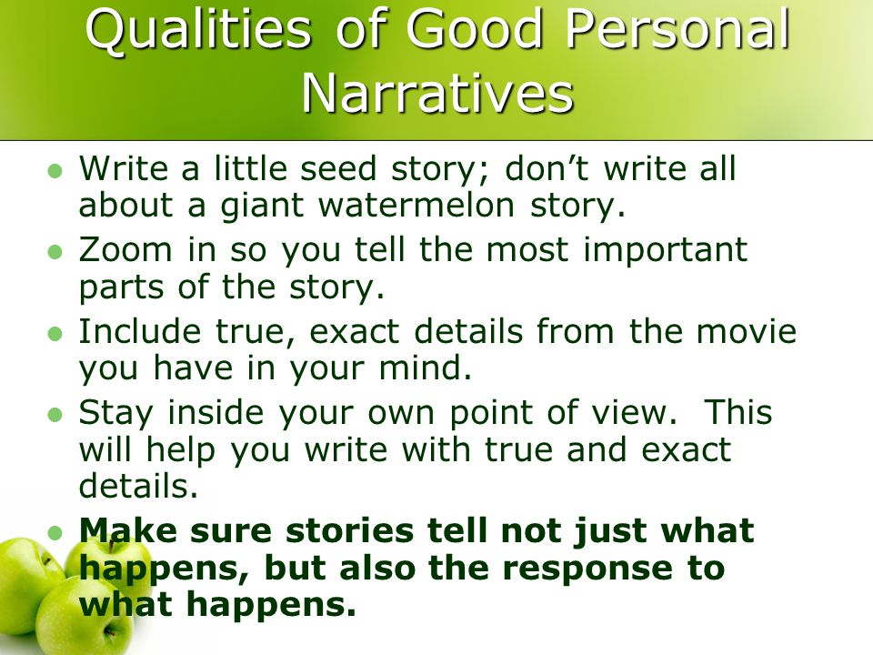 Qualities of Good Personal Narratives Write a little seed story; don't write all about a giant watermelon story.
