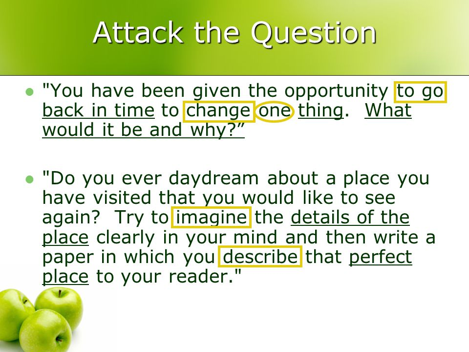 Attack the Question You have been given the opportunity to go back in time to change one thing.