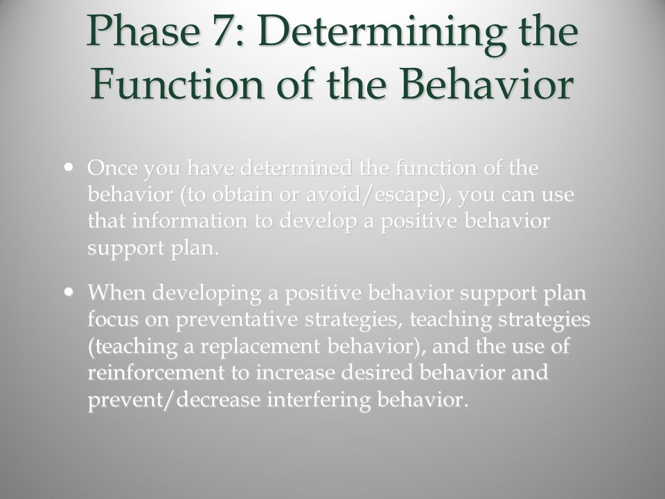 Phase 7: Determining the Function of the Behavior Once you have determined the function of the behavior (to obtain or avoid/escape), you can use that information to develop a positive behavior support plan.