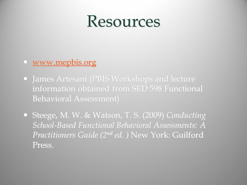Resources www.mepbis.org www.mepbis.org www.mepbis.org James Artesani (PBIS Workshops and lecture information obtained from SED 598 Functional Behavioral Assessment) James Artesani (PBIS Workshops and lecture information obtained from SED 598 Functional Behavioral Assessment) Steege, M.