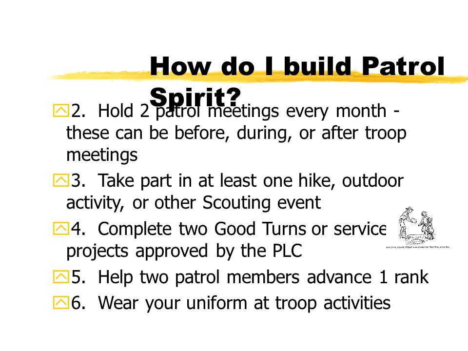 How do I build Patrol Spirit? y2. Hold 2 patrol meetings every month - these can be before, during, or after troop meetings y3. Take part in at least