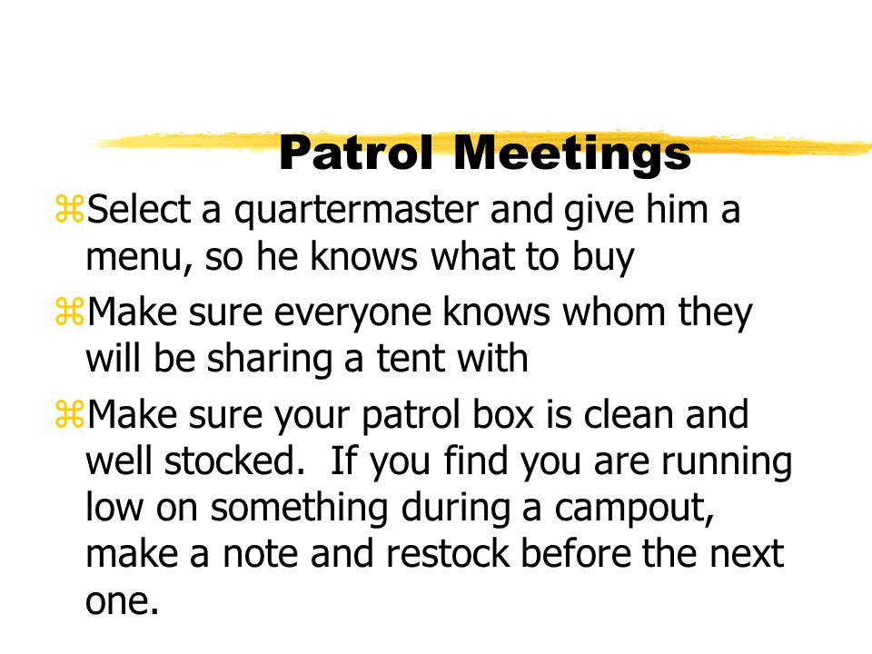 Patrol Meetings zSelect a quartermaster and give him a menu, so he knows what to buy zMake sure everyone knows whom they will be sharing a tent with z